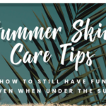 Summer Skin Care Tips: How to Still Have Fun Even when Under the Sun