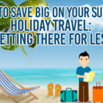 How To Save Big On Your Summer Holiday Travel – Getting There For Less