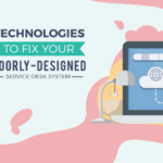 6 Technologies to Fix Your Poorly-Designed Service Desk System